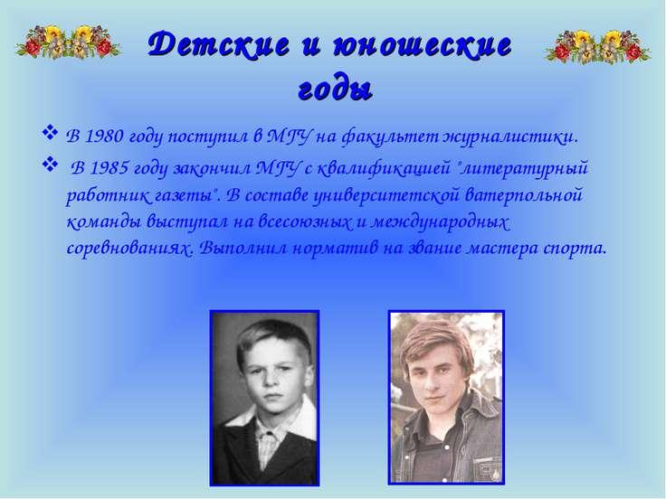 Детские и юношеские годы В 1980 году поступил в МГУ на факультет журналистики...