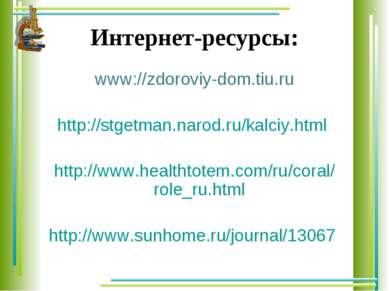 Интернет-ресурсы: www://zdoroviy-dom.tiu.ru http://stgetman.narod.ru/kalciy.h...