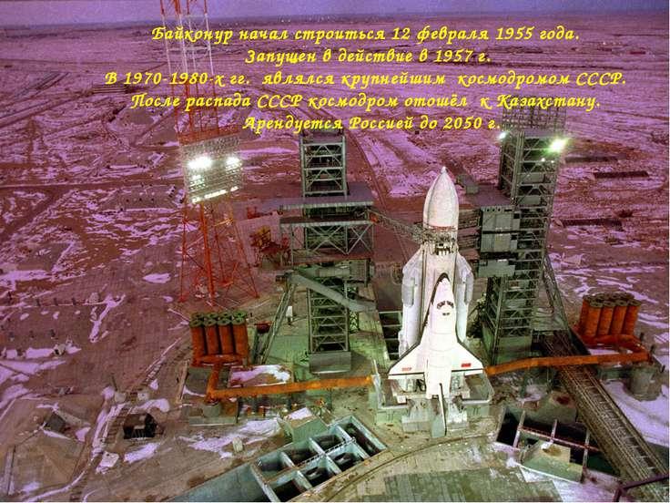 Байконур начал строиться 12 февраля 1955 года. Запущен в действие в 1957 г. В...