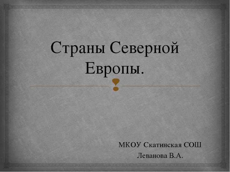Страны Северной Европы. МКОУ Скатинская СОШ Леванова В.А.