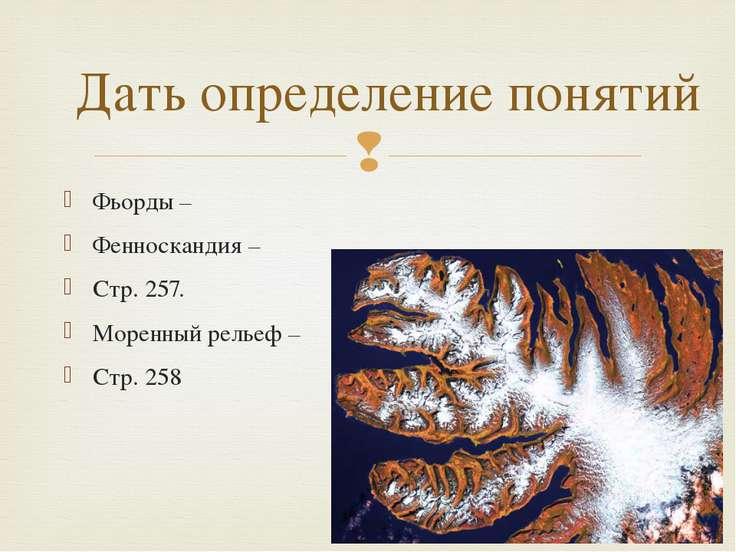 Фьорды – Фенноскандия – Стр. 257. Моренный рельеф – Стр. 258 Дать определение...