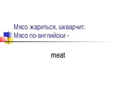 Мясо жариться, шкварчит. Мясо по-английски - meat