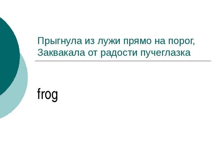Прыгнула из лужи прямо на порог, Заквакала от радости пучеглазка frog