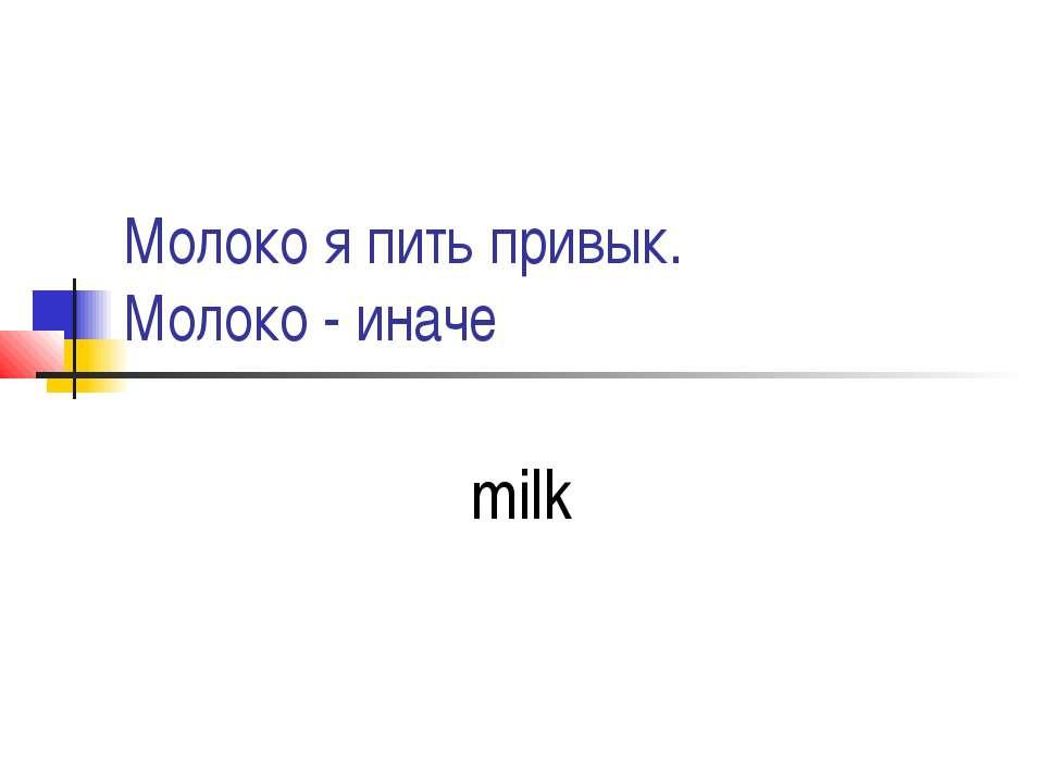 Молоко я пить привык. Молоко - иначе milk
