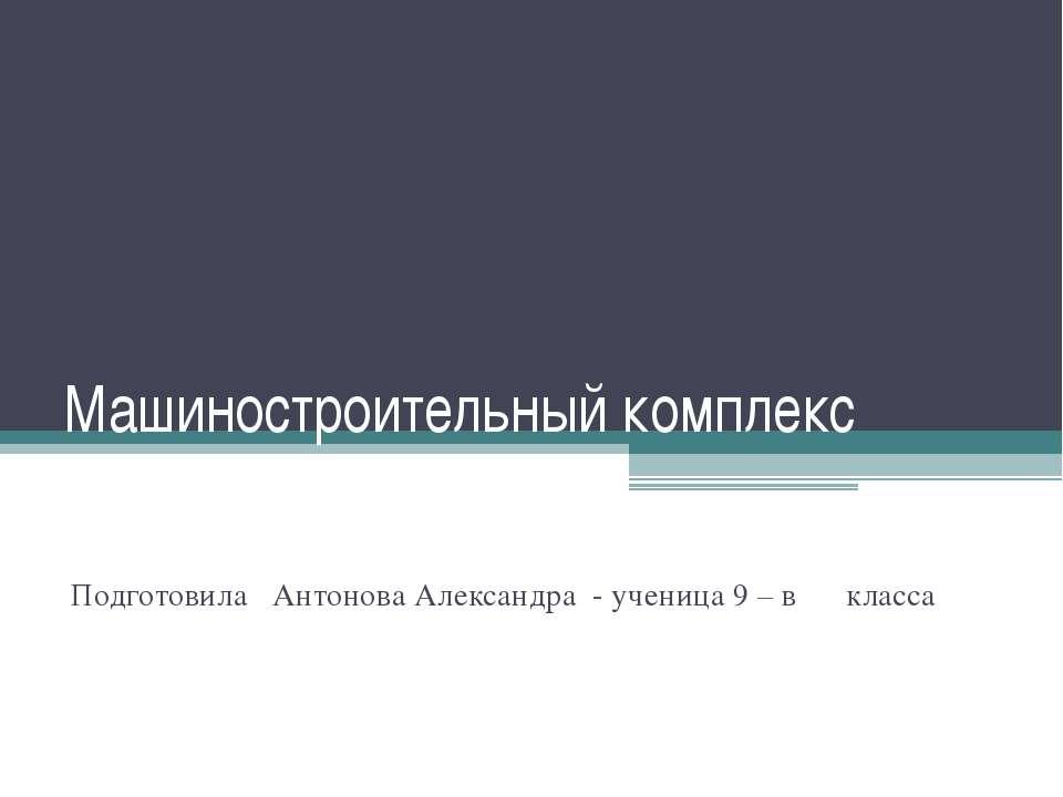 Машиностроительный комплекс Подготовила Антонова Александра - ученица 9 – в к...