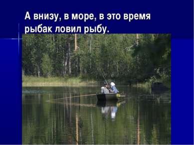 А внизу, в море, в это время рыбак ловил рыбу.