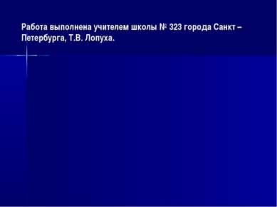 Работа выполнена учителем школы № 323 города Санкт – Петербурга, Т.В. Лопуха.