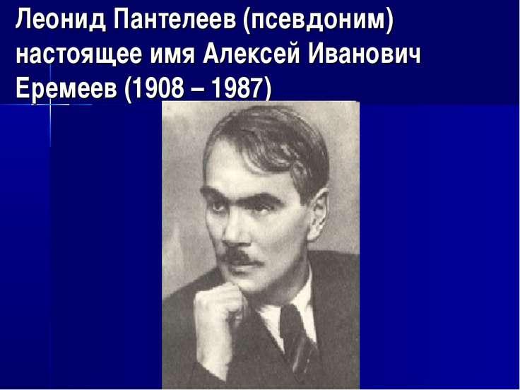 Леонид Пантелеев (псевдоним) настоящее имя Алексей Иванович Еремеев (1908 – 1...