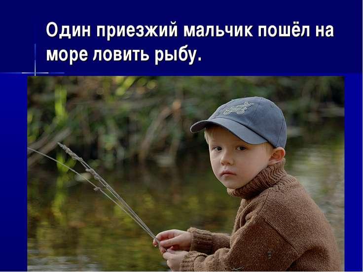 Один приезжий мальчик пошёл на море ловить рыбу.