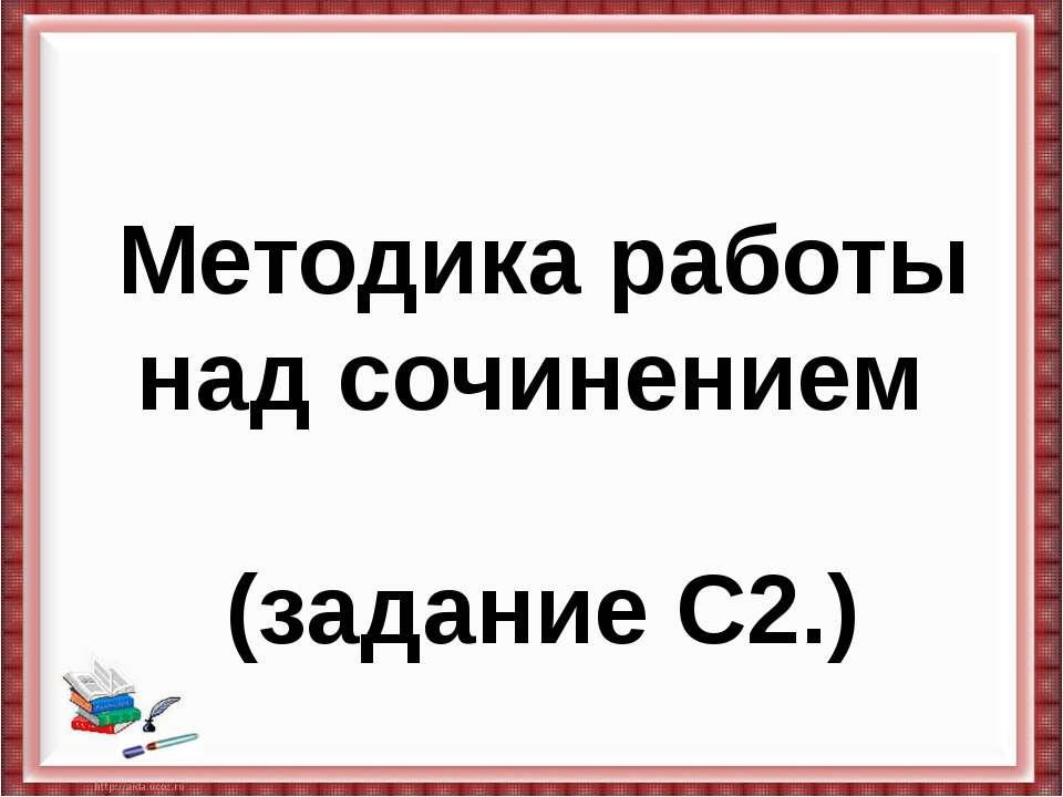 Методика работы над сочинением (задание С2.)