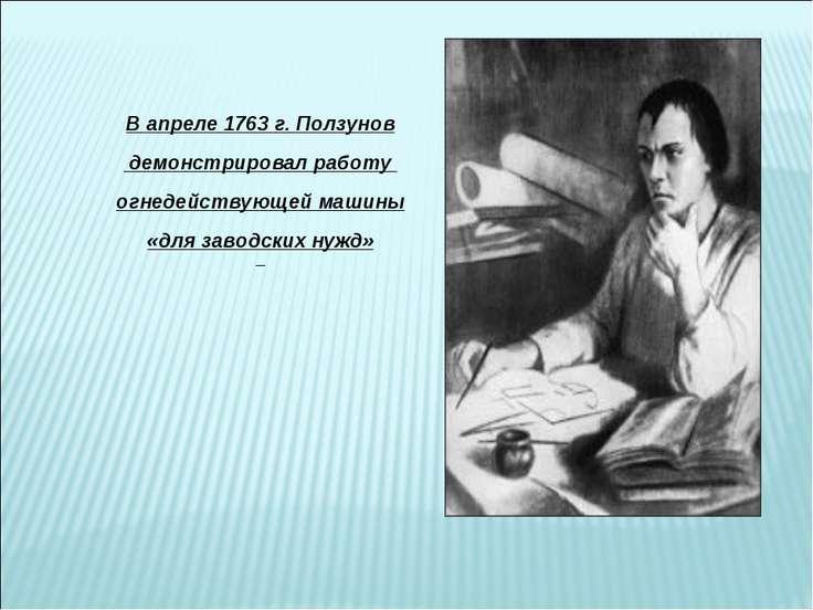 В апреле 1763 г. Ползунов демонстрировал работу огнедействующей машины «для з...
