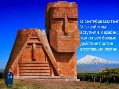 ВсентябреВахтанг VI c войском вступил вКарабах, там он вёл боевые действия...
