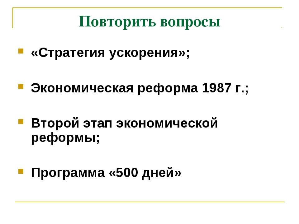 Повторить вопросы «Стратегия ускорения»; Экономическая реформа 1987 г.; Второ...