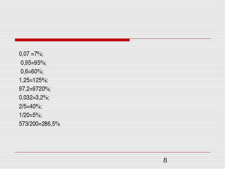 0,07 =7%; 0,95=95%; 0,6=60%; 1,25=125%; 97,2=9720%; 0,032=3,2%; 2/5=40%; 1/20...