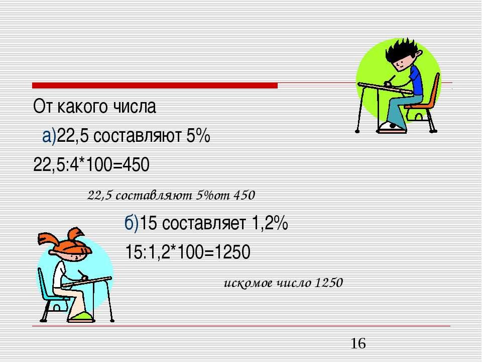 От какого числа а)22,5 составляют 5% 22,5:4*100=450 б)15 составляет 1,2% 15:1...