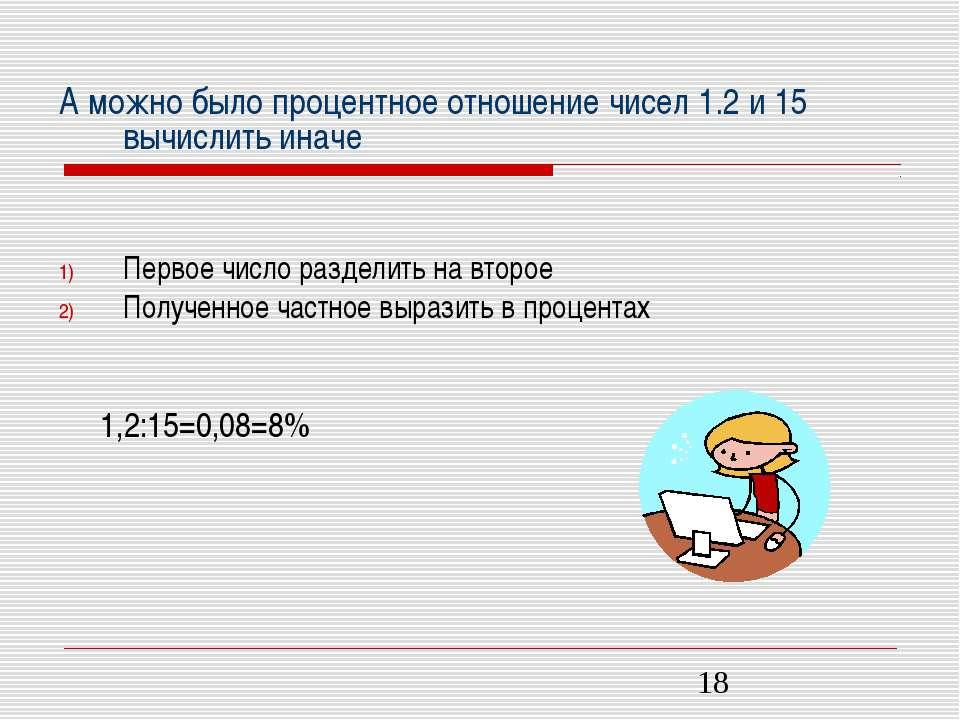 А можно было процентное отношение чисел 1.2 и 15 вычислить иначе Первое число...