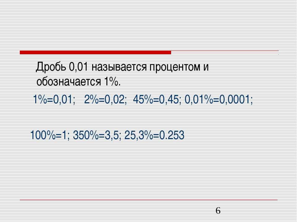 Дробь 0,01 называется процентом и обозначается 1%. 1%=0,01; 2%=0,02; 45%=0,45...