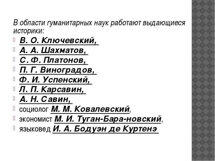 В области гуманитарных наук работают выдающиеся историки: В. О. Ключевский, А...