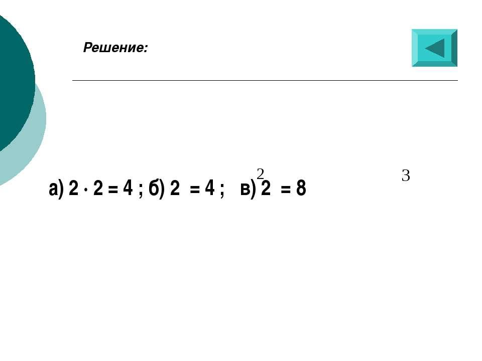Решение: а) 2 · 2 = 4 ; б) 2 = 4 ; в) 2 = 8