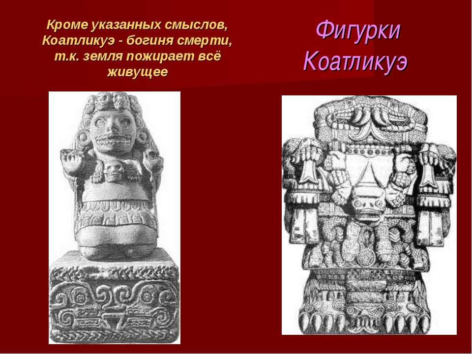 Фигурки Коатликуэ Кроме указанных смыслов, Коатликуэ - богиня смерти, т.к. зе...