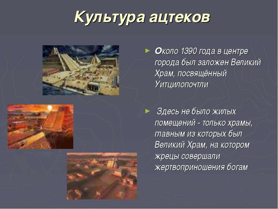 Культура ацтеков Около 1390 года в центре города был заложен Великий Храм, по...