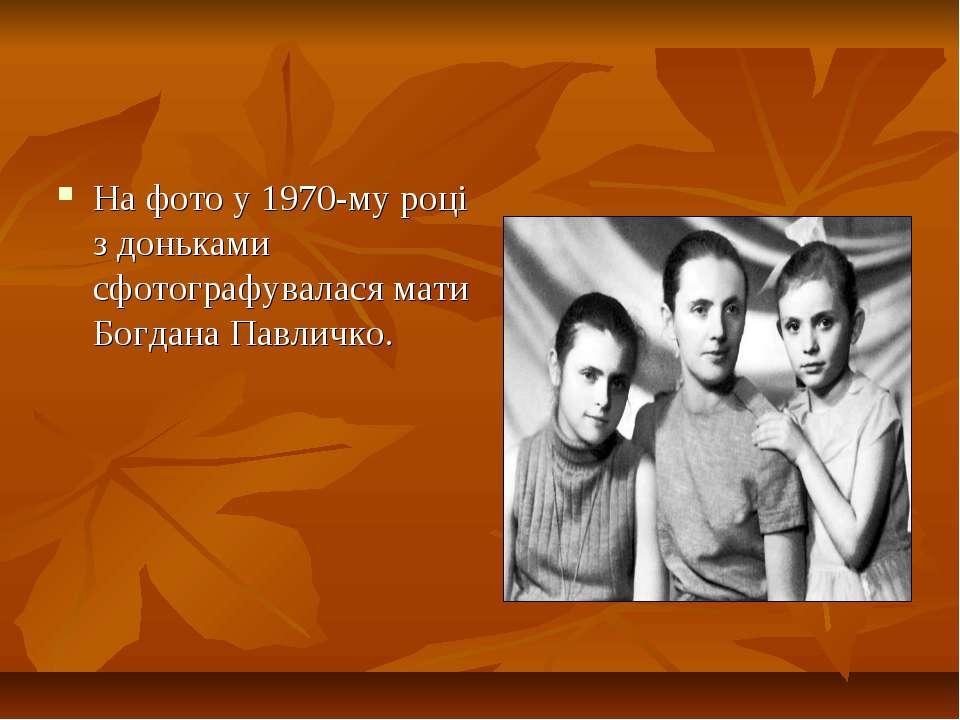 На фото у 1970-му році з доньками сфотографувалася мати Богдана Павличко.