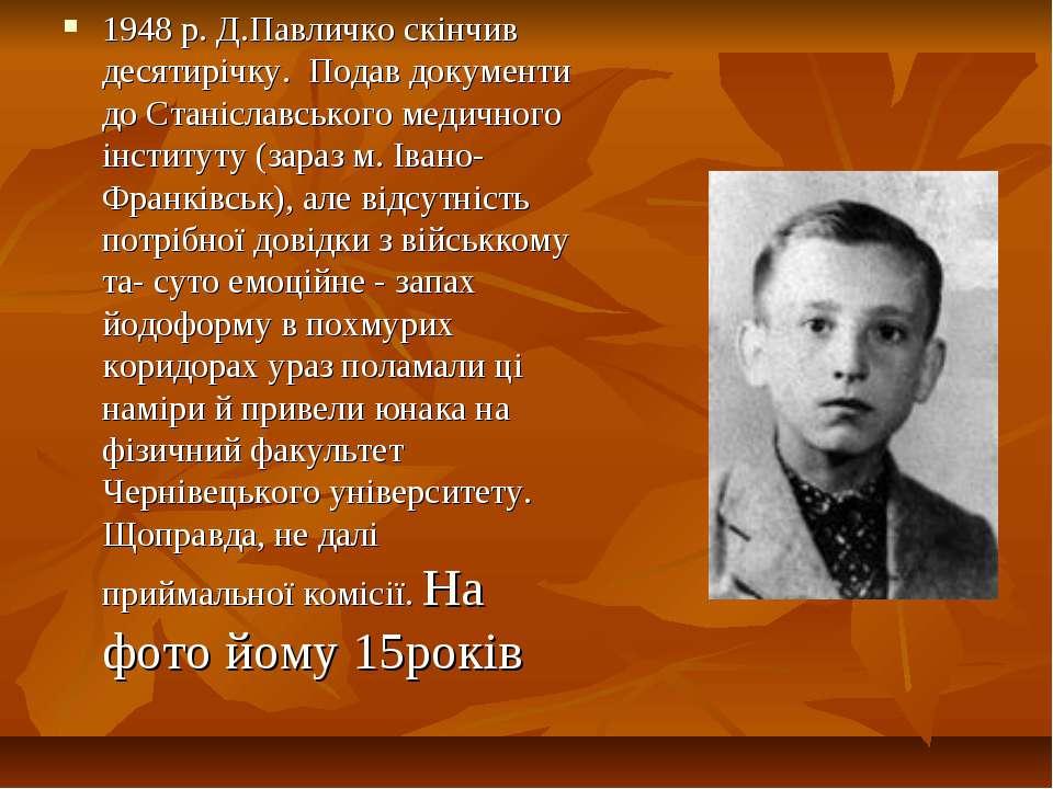 1948 р. Д.Павличко скінчив десятирічку. Подав документи до Станіславського ме...