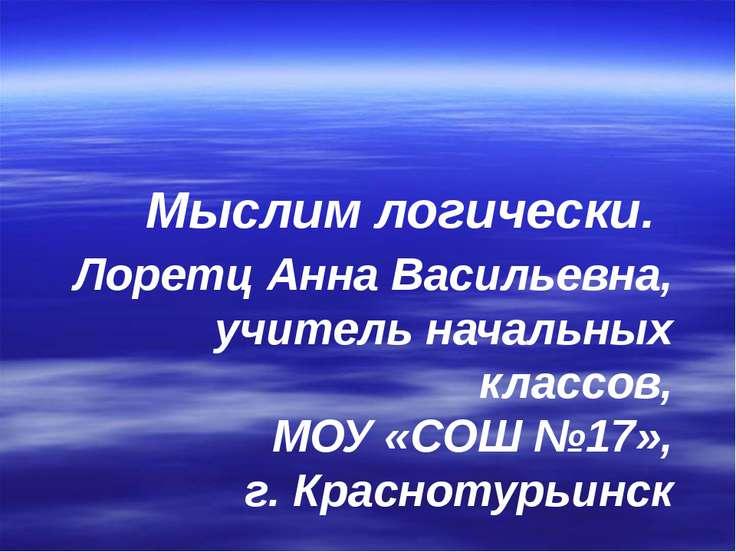Мыслим логически. Лоретц Анна Васильевна, учитель начальных классов, МОУ «СОШ...