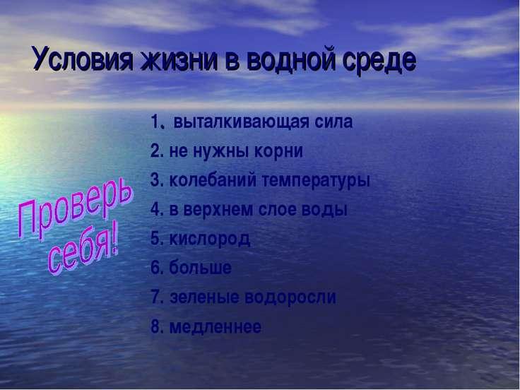 Условия жизни в водной среде 1. выталкивающая сила 2. не нужны корни 3. колеб...