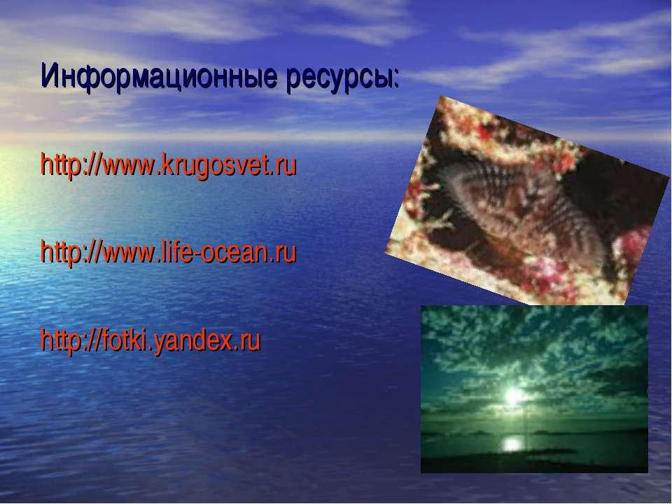 Информационные ресурсы: http://www.krugosvet.ru http://www.life-ocean.ru http...