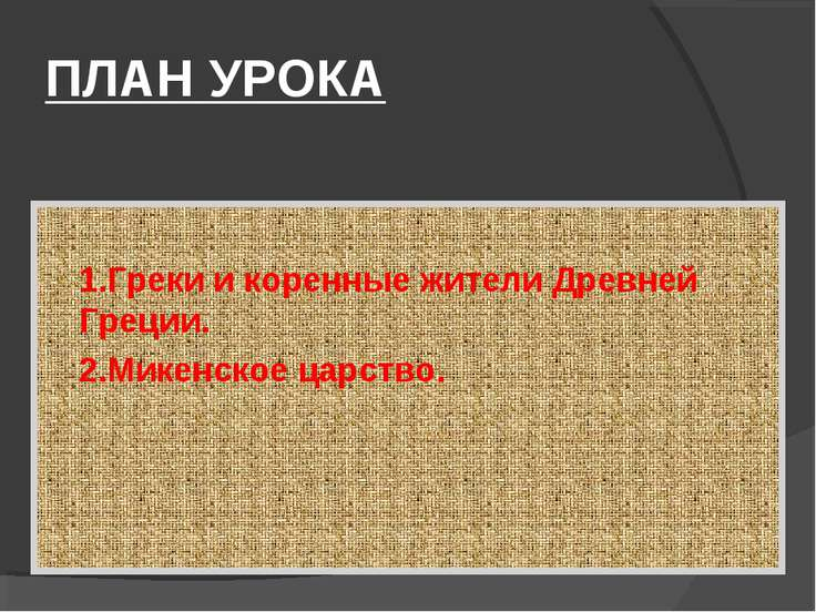ПЛАН УРОКА 1.Греки и коренные жители Древней Греции. 2.Микенское царство.