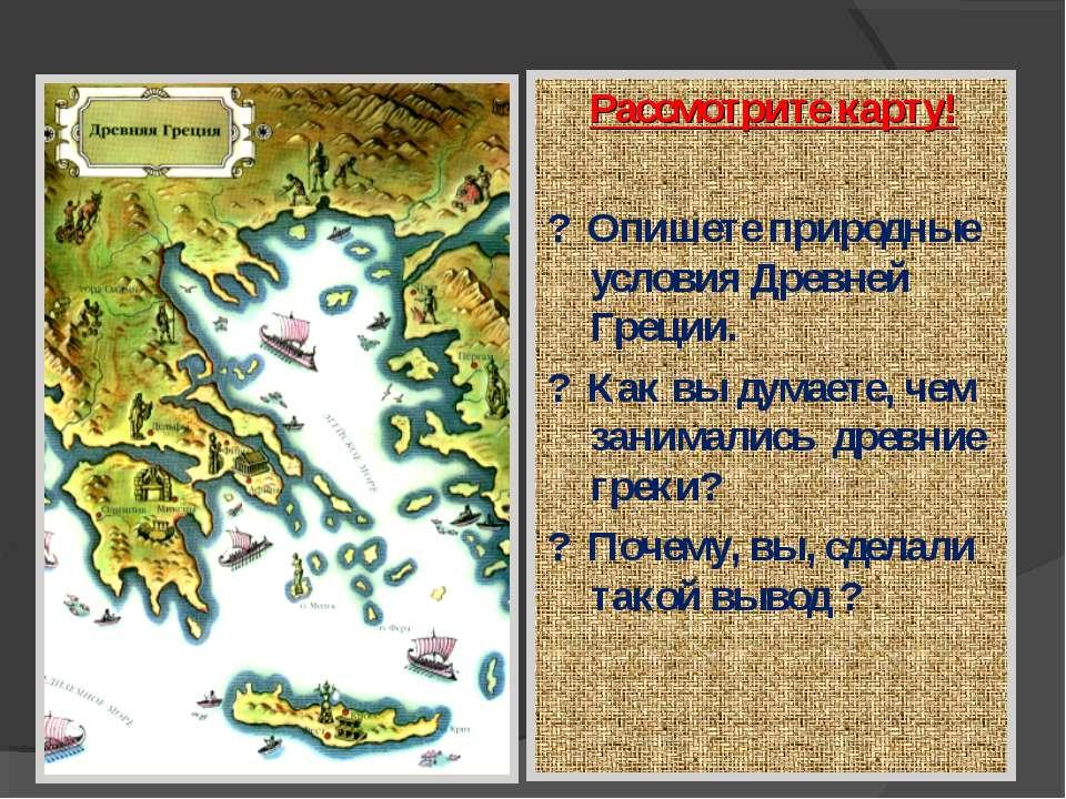 Рассмотрите карту! ? Опишете природные условия Древней Греции. ? Как вы думае...