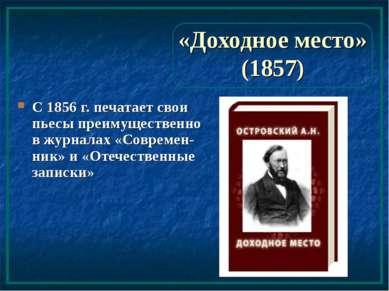 «Доходное место» (1857) С 1856 г. печатает свои пьесы преимущественно в журна...