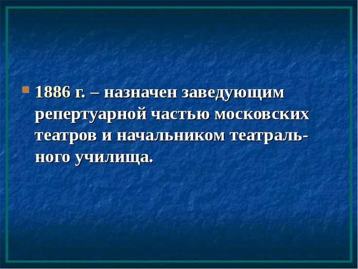 1886 г. – назначен заведующим репертуарной частью московских театров и началь...