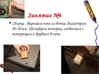 Занятие №4 Сборка . вырезаем пень из ветки диаметром 40-50мм. Шлифуем топорик...