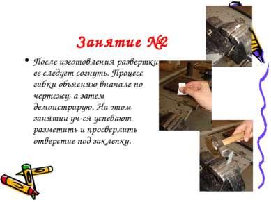Занятие №2 После изготовления развертки ее следует согнуть. Процесс гибки объ...