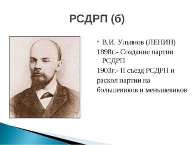 В.И. Ульянов (ЛЕНИН) 1898г.- Создание партии РСДРП 1903г.- II съезд РСДРП и р...