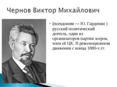 (псевдоним — Ю. Гарденин ) русский политический деятель, один из организаторо...
