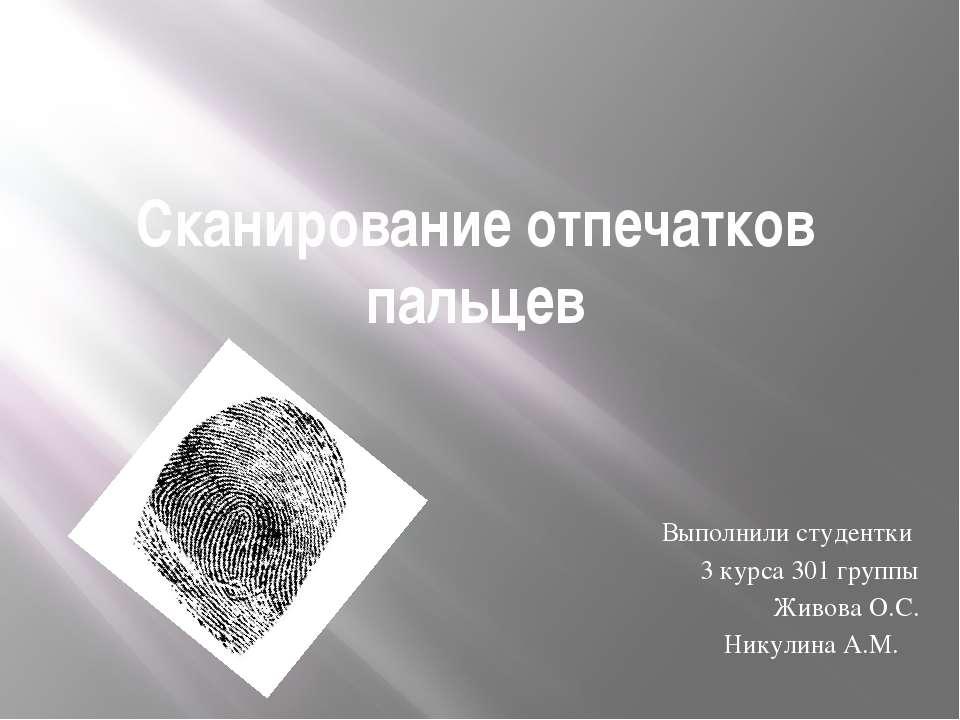 Сканирование отпечатков пальцев Выполнили студентки 3 курса 301 группы Живова...