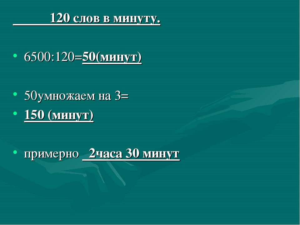 120 слов в минуту. 6500:120=50(минут) 50умножаем на 3= 150 (минут) примерно 2...