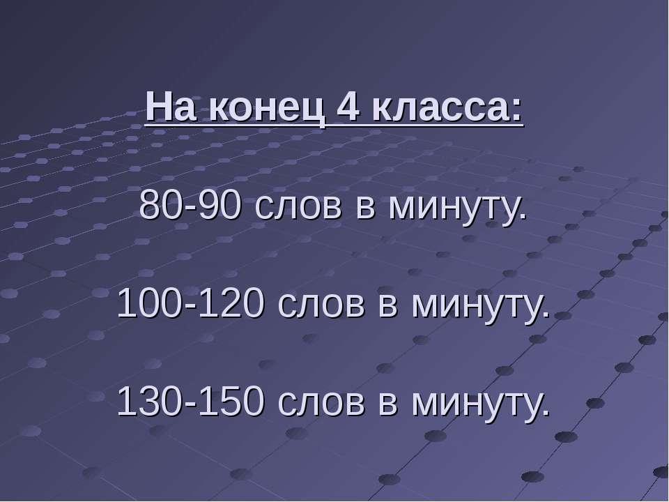 На конец 4 класса: 80-90 слов в минуту. 100-120 слов в минуту. 130-150 слов в...