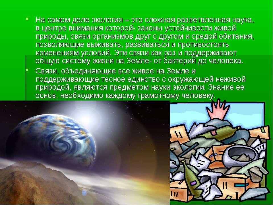 На самом деле экология – это сложная разветвленная наука, в центре внимания к...