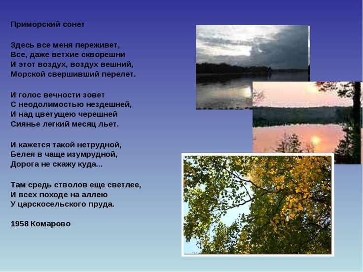 Приморский сонет Здесь все меня переживет, Все, даже ветхие скворешни И этот ...