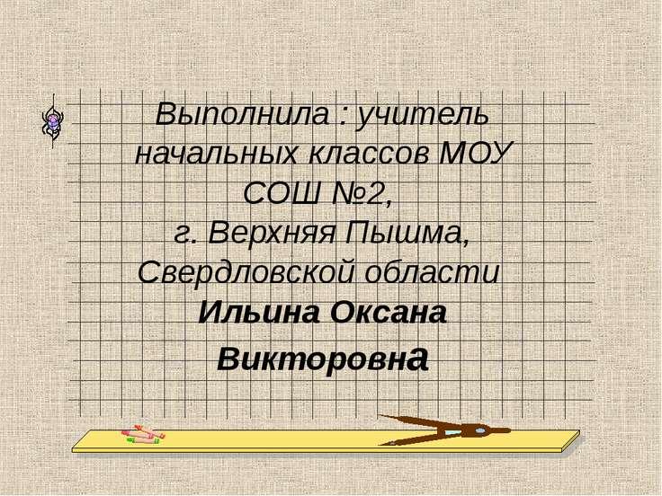 Выполнила : учитель начальных классов МОУ СОШ №2, г. Верхняя Пышма, Свердловс...