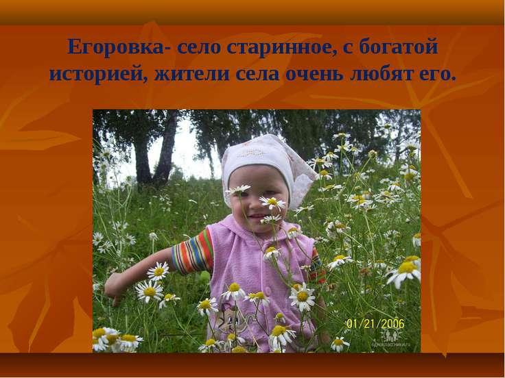 Егоровка- село старинное, с богатой историей, жители села очень любят его.