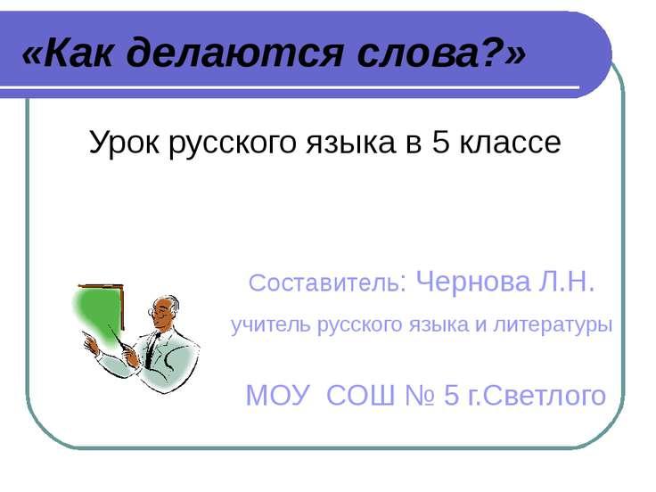 «Как делаются слова?» Урок русского языка в 5 классе Составитель: Чернова Л.Н...