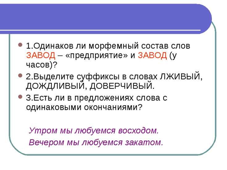 1.Одинаков ли морфемный состав слов ЗАВОД – «предприятие» и ЗАВОД (у часов)? ...