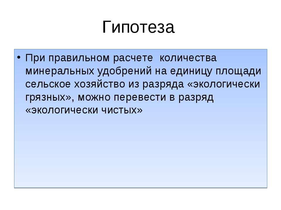 Гипотеза При правильном расчете количества минеральных удобрений на единицу п...