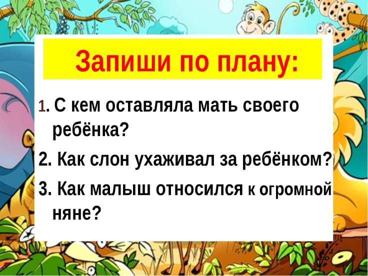 Запиши по плану: 1. С кем оставляла мать своего ребёнка? 2. Как слон ухаживал...