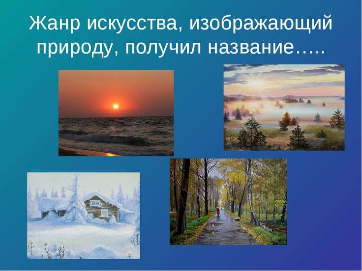 Жанр искусства, изображающий природу, получил название…..